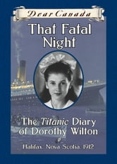 Dear Canada: That Fatal Night - The Titanic Diary of Dorothy Wilton, Halifax, Nova Scotia, 1912 ebook by Sarah Ellis