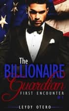 First Encounter: (The Billionaire Guardian Book One) (A Billionaire Romance) ebook by Leydy Otero