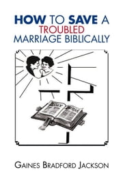 How to Save a Troubled Marriage Biblically ebook by Gaines Bradford Jackson