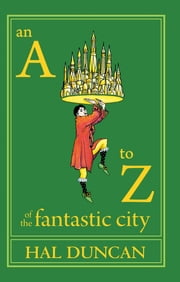An AZ of the Fantastic City - A Guidebook for Readers and Explorers ebook by Hal Duncan,Eric Schaller