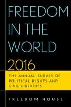 Freedom in the World 2016 - The Annual Survey of Political Rights and Civil Liberties ebook by Freedom House
