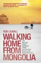 Walking Home From Mongolia - Ten Million Steps Through China, From the Gobi Desert to the South China Sea ebook by Rob Lilwall