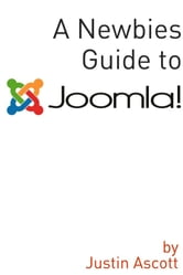 A Newbies Guide Joomla! - A Beginnings Guide to the Free and Open Source Content Management Systems ebook by Justin Ascott