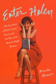 Enter Helen - The Invention of Helen Gurley Brown and the Rise of the Modern Single Woman ebook by Brooke Hauser
