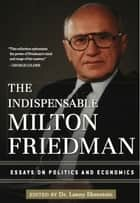The Indispensable Milton Friedman - Essays on Politics and Economics ebook by Lanny Ebenstein