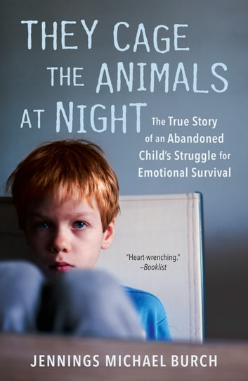 They Cage the Animals at Night - The True Story of an Abandoned Child's Struggle for Emotional Survival ebook by Jennings Michael Burch