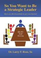 So You Want to Be a Strategic Leader ebook by Sr. Dr. Larry F. Ross