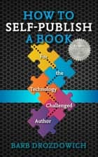 How to Self-Publish a Book: For the Technology Challenged Author ebook by Barb Drozdowich
