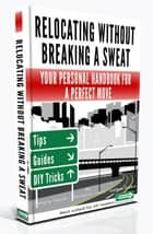 Relocating Without Breaking A Sweat - Your Personal Handbook For A Perfect Move ebook by Manuella Irwin, Pamela Smith, Joshua Green