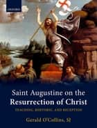 Saint Augustine on the Resurrection of Christ - Teaching, Rhetoric, and Reception ebook by Gerald O'Collins, SJ