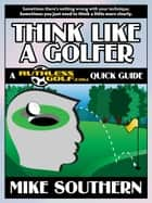 Think Like a Golfer: A RuthlessGolf.com Quick Guide ebook by Mike Southern