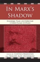 In Marx's Shadow - Knowledge, Power, and Intellectuals in Eastern Europe and Russia ebook by Costica Bradatan, Serguei Oushakine, Clemena Antonova,...