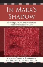 In Marx's Shadow - Knowledge, Power, and Intellectuals in Eastern Europe and Russia ebook by Costica Bradatan,Serguei Oushakine,Clemena Antonova,Mikhail Epstein,Elena Gapova,Letitia Guran,Ivars Ijabs,Natasa Kovacevic,Jeffrey Murer,Veronika Tuckerova,Vladimir Tismaneanu,Aurelian Craiutu, Assistant Professor, Department of Political Science,Maria Todorova, University of Illinois at Urbana-Champaign, author of <i>Imagining the Balkans</i>