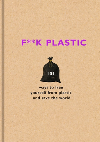 F**k Plastic - 101 ways to free yourself from plastic and save the world ebook by Surfers Against Sewage