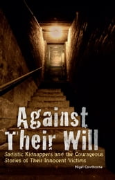 Against Their Will - Sadistic Kidnappers and the Courageous Stories of Their Innocent Victims ebook by Nigel Cawthorne