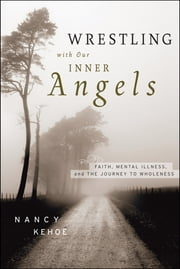Wrestling with Our Inner Angels - Faith, Mental Illness, and the Journey to Wholeness ebook by Nancy Kehoe