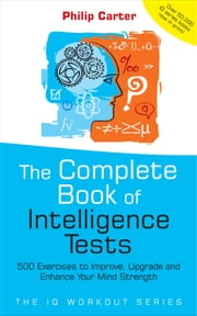The Complete Book of Intelligence Tests - 500 Exercises to Improve, Upgrade and Enhance Your Mind Strength ebook by Philip Carter