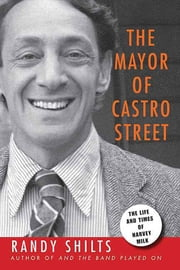 The Mayor of Castro Street - The Life and Times of Harvey Milk ebook by Randy Shilts