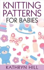 Knitting Patterns for Babies ebook by Kathryn Hill