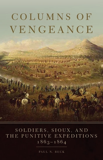 Columns of Vengeance - Soldiers, Sioux, and the Punitive Expeditions, 1863–1864 ebook by Paul N. Beck