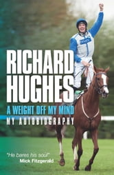 Richard Hughes: A Weight Off My Mind My Autobiography ebook by Richard Hughes