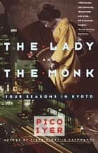 The Lady and the Monk - Four Seasons in Kyoto ebook by Pico Iyer