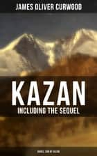 KAZAN (Including the Sequel - Baree, Son Of Kazan) - 2 Adventure Novels - Classics of the Great White North ebook by James Oliver Curwood