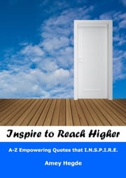 Inspire To Reach Higher: A-Z Empowering Quotes That I.N.S.P.I.R.E. ebook by Amey Hegde
