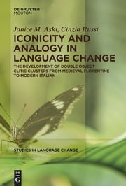 Iconicity and Analogy in Language Change - The Development of Double Object Clitic Clusters from Medieval Florentine to Modern Italian ebook by Janice Aski,Cinzia Russi