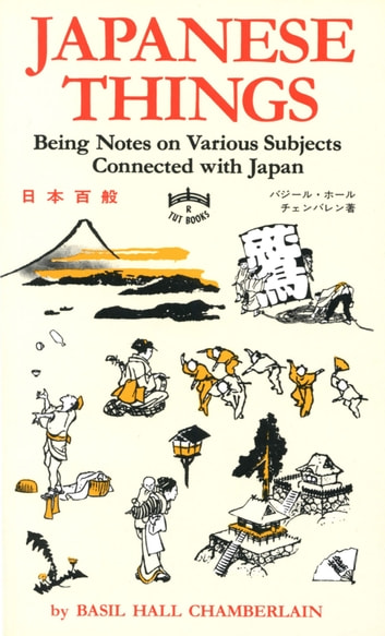 Japanese Things - Being Notes on Various Subjects Connected with Japan ebook by Basil Hall Chamberlain