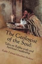 The Geologist of the Soul: Talks on Rebbe-craft and Spiritual Leadership ebook by Zalman Schachter-Shalomi