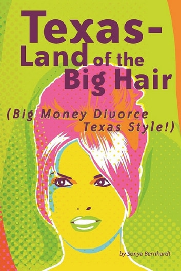 Texas-Land of the Big Hair - Big Money Divorce Texas Style! ebook by Sonya Bernhardt