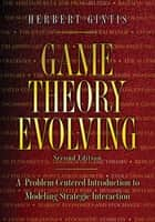 Game Theory Evolving - A Problem-Centered Introduction to Modeling Strategic Interaction, Second Edition ebook by Herbert Gintis