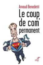 Le coup de com' permanent ebook by Arnaud Benedetti