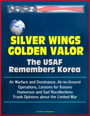 Silver Wings, Golden Valor: The USAF Remembers Korea - Air Warfare and Dominance, Air-to-Ground Operations, Lessons for Kosovo, Humorous and Sad Recollections, Frank Opinions about the Limited War ebook by Progressive Management