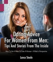Dating Advice for Women from Men: Tips and Stories from the Inside - How to Get a Man to Date a Woman - A Male's Perspective ebook by Lance Steele