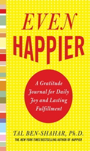 Even Happier: A Gratitude Journal for Daily Joy and Lasting Fulfillment ebook by Tal Ben-Shahar