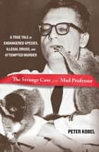 Strange Case of the Mad Professor - A True Tale of Endangered Species, Illegal Drugs, and Attempted Murder ebook by Peter Kobel
