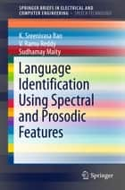 Language Identification Using Spectral and Prosodic Features ebook by V. Ramu Reddy, Sudhamay Maity, K. Sreenivasa Rao