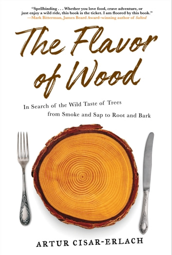 The Flavor of Wood - In Search of the Wild Taste of Trees from Smoke and Sap to Root and Bark ebook by Artur Cisar-Erlach