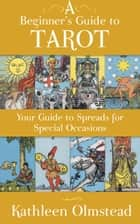 A Beginner's Guide To Tarot: Your Guide To Spreads For Special Occasions ebook by Kathleen Olmstead