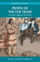 People of the Fur Trade: From Native Trappers to Chief Factors ebook by Irene Ternier Gordon