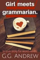 Girl Meets Grammarian: A Love Story for Word Nerds ebook by G.G. Andrew