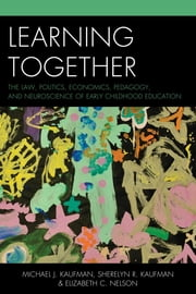 Learning Together - The Law, Politics, Economics, Pedagogy, and Neuroscience of Early Childhood Education ebook by Michael J. Kaufman,Sherelyn R. Kaufman,Elizabeth Chase Nelson