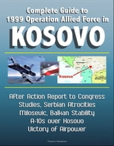 Complete Guide to 1999 Operation Allied Force in Kosovo: After Action Report to Congress, Studies, Serbian Atrocities, Milosevic, Balkan Stability, A-10s over Kosovo, Victory of Airpower ebook by Progressive Management