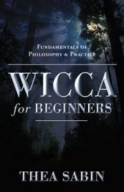 Wicca For Beginners: Fundamentals Of Philosophy & Practice - Fundamentals of Philosophy & Practice ebook by Thea Sabin