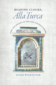 Reading Clocks, Alla Turca - Time and Society in the Late Ottoman Empire ebook by Avner Wishnitzer