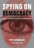 Spying on Democracy - Government Surveillance, Corporate Power and Public Resistance ebook by Heidi Boghosian, Lewis Lapham