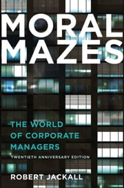 Moral Mazes: The World of Corporate Managers ebook by Robert Jackall