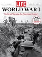 LIFE World War I - The Great War and the American Century ebook by The Editors of LIFE